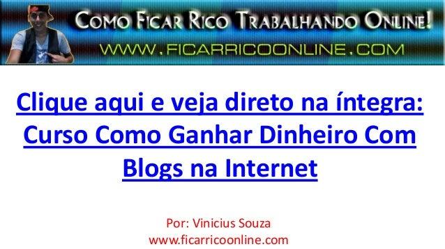 Clique aqui e veja direto na íntegra:Curso Como Ganhar Dinheiro ComBlogs na InternetPor: Vinicius Souzawww.ficarricoonline...