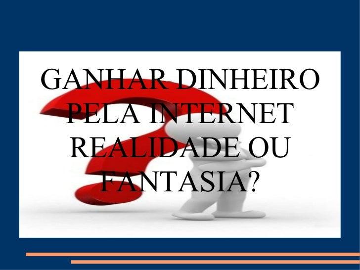 GANHAR DINHEIRO PELA INTERNET REALIDADE OU FANTASIA?