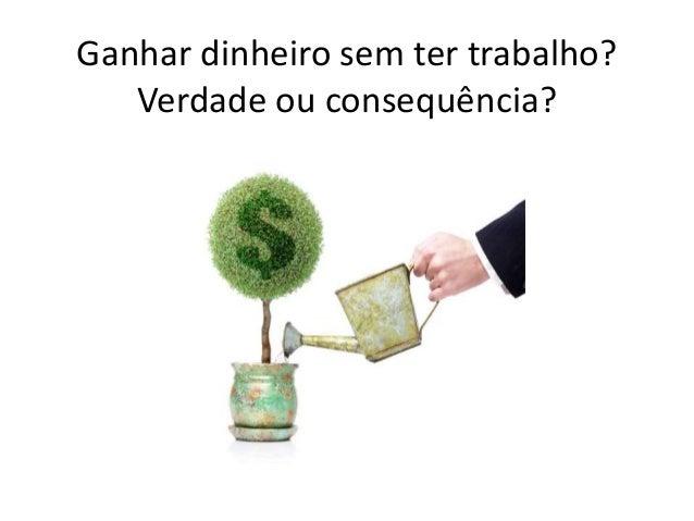 Ganhar dinheiro sem ter trabalho? Verdade ou consequência?