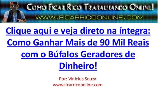 Clique aqui e veja direto na íntegra:Como Ganhar Mais de 90 Mil Reaiscom o Búfalos Geradores deDinheiro!Por: Vinicius Souz...