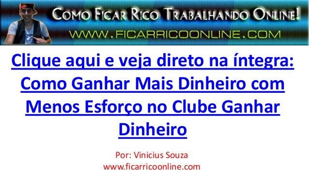 Clique aqui e veja direto na íntegra:Como Ganhar Mais Dinheiro comMenos Esforço no Clube GanharDinheiroPor: Vinicius Souza...