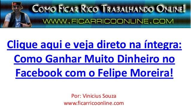 Clique aqui e veja direto na íntegra:Como Ganhar Muito Dinheiro noFacebook com o Felipe Moreira!Por: Vinicius Souzawww.fic...