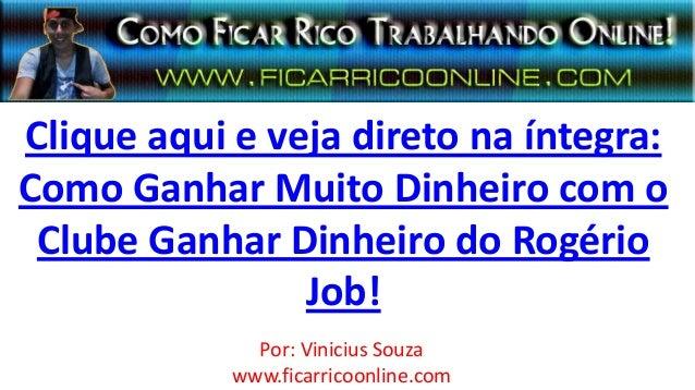 Clique aqui e veja direto na íntegra:Como Ganhar Muito Dinheiro com oClube Ganhar Dinheiro do RogérioJob!Por: Vinicius Sou...