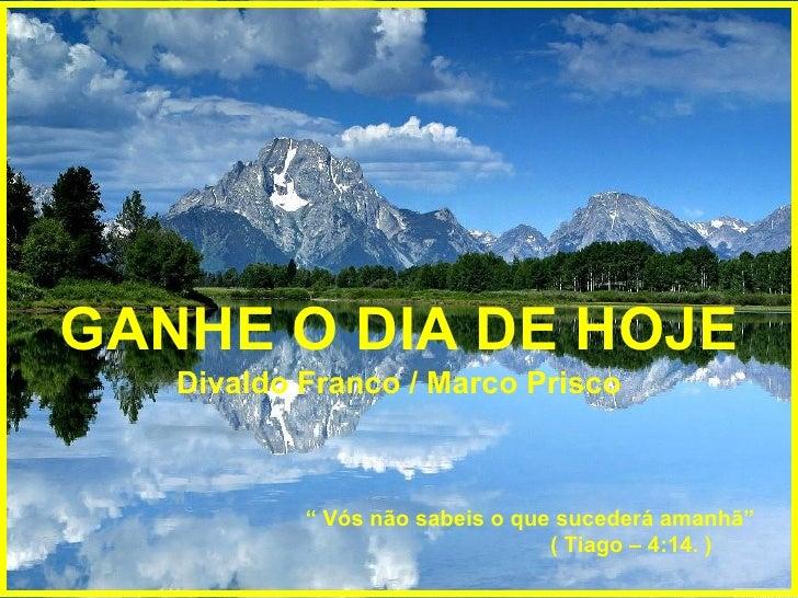 """GANHE O DIA DE HOJE Divaldo Franco / Marco Prisco """"  Vós não sabeis o que sucederá amanhã""""  ( Tiago – 4:14. )"""