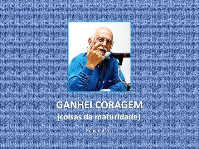 GANHEI CORAGEM  (coisas da maturidade)  Rubem Alves