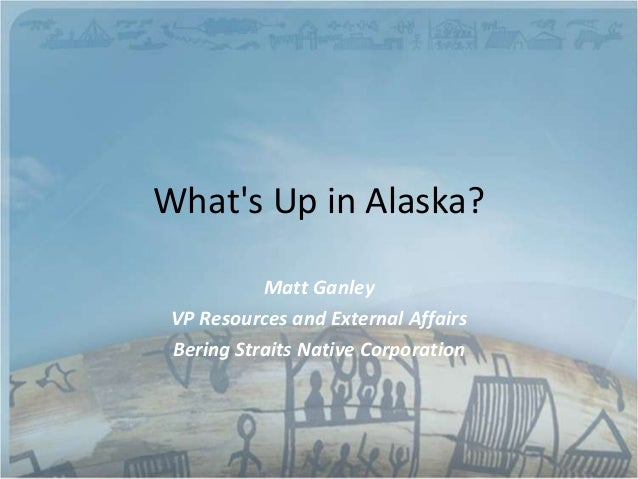 Whats Up in Alaska?           Matt Ganley VP Resources and External Affairs Bering Straits Native Corporation