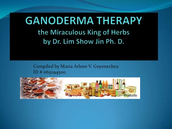 GANODERMA THERAPYthe Miraculous King of Herbsby Dr. Lim Show Jin Ph. D.<br />Compiled by Maria Arlene V. Goyenechea  ID # ...
