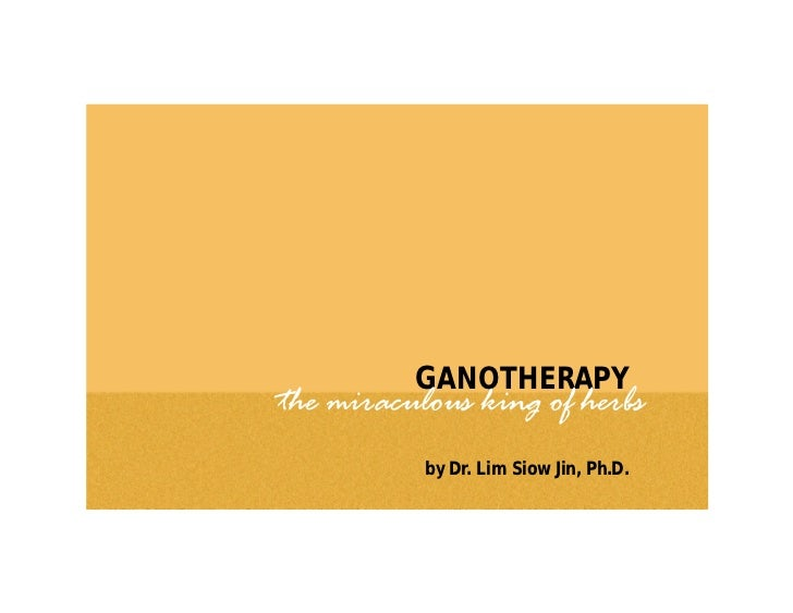 GANOTHERAPYthe miraculous king of herbs           by Dr. Lim Siow Jin, Ph.D.