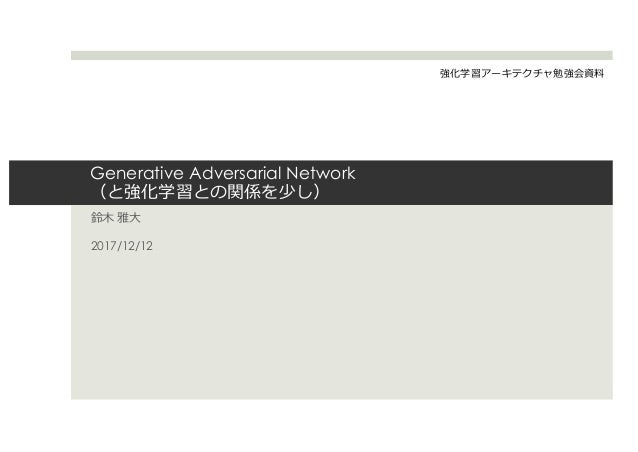 Generative Adversarial Network (と強化学習との関係を少し) 鈴⽊ 雅⼤ 2017/12/12 強化学習アーキテクチャ勉強会資料
