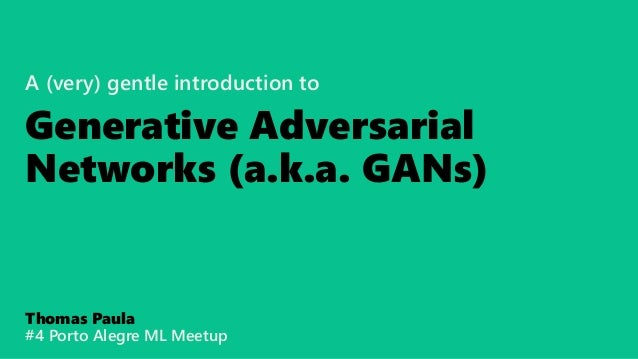 A (very) gentle introduction to Generative Adversarial Networks (a.k.a. GANs) Thomas Paula #4 Porto Alegre ML Meetup