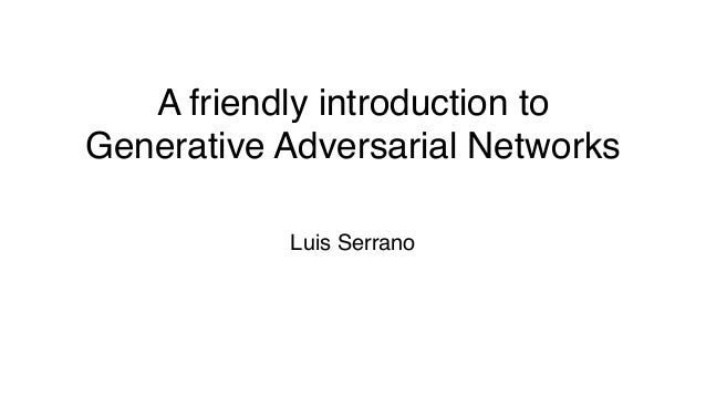 A friendly introduction to Generative Adversarial Networks Luis Serrano