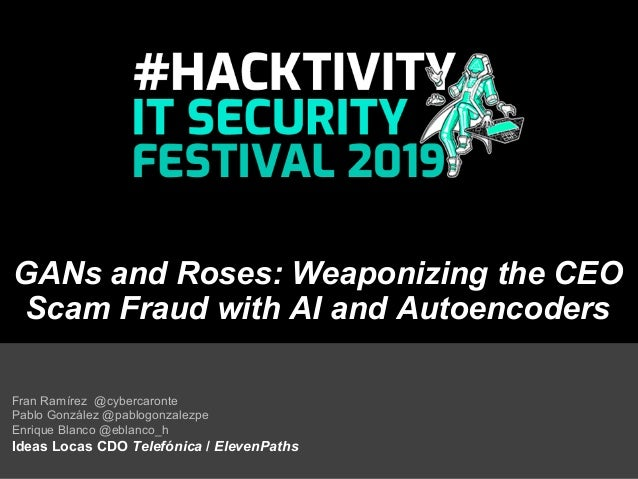 GANs and Roses: Weaponizing the CEO Scam Fraud with AI and Autoencoders Fran Ramírez @cybercaronte Pablo González @pablogo...