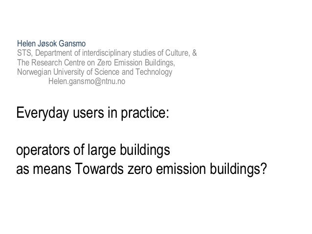 Everyday users in practice: operators of large buildings as means Towards zero emission buildings? Helen Jøsok Gansmo STS,...