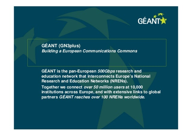 GÉANT (GN3plus)Building a European Communications CommonsGÉANT is the pan-European 500Gbps research andeducation network t...