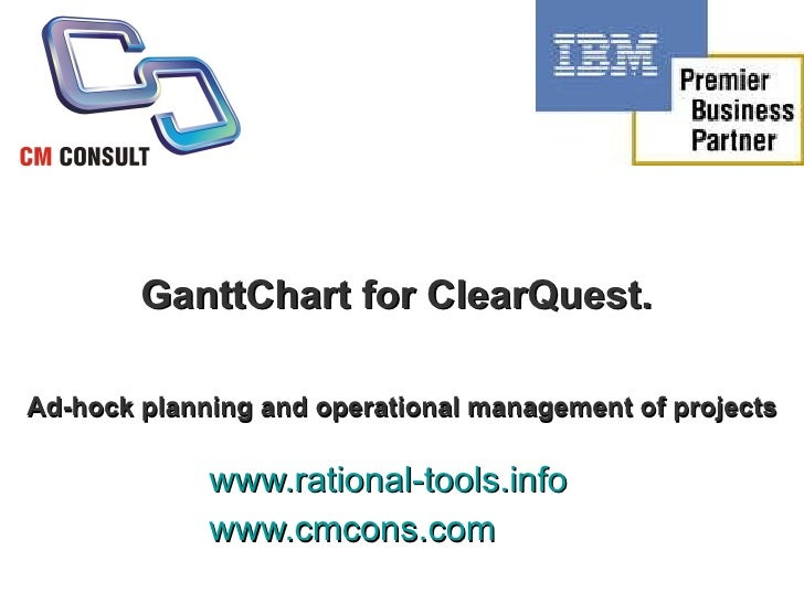GanttChart for ClearQuest.  A d   hoc planning and operational management of projects   www.rational-tools.info www.cmcons...