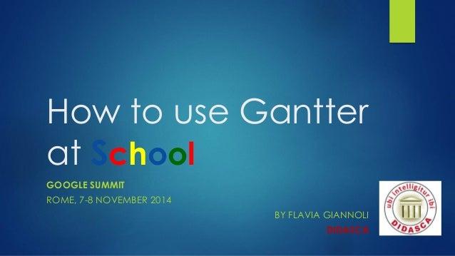 How to use GantteratSchool  GOOGLE SUMMIT  ROME, 7-8 NOVEMBER2014  BY FLAVIA GIANNOLI  DIDASCA