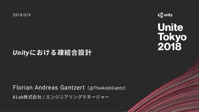 Unityにおける疎結合設計 2018/5/9 Florian Andreas Gantzert(@TheAndiGantz) KLab株式会社 / エンジニアリングマネージャー