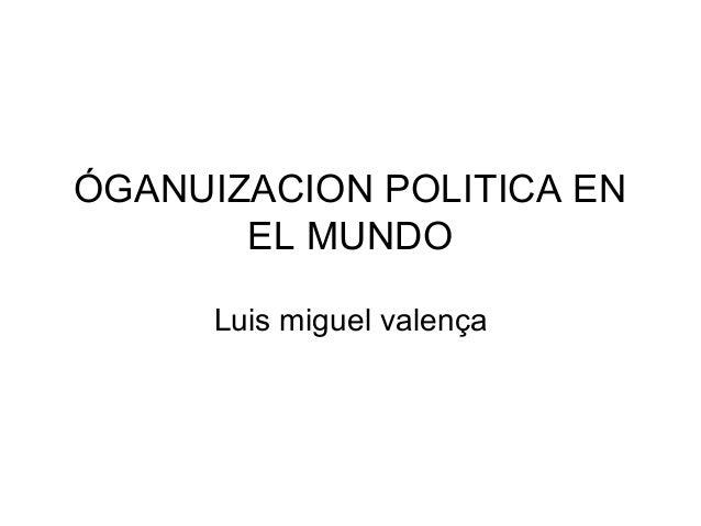 ÓGANUIZACION POLITICA EN EL MUNDO Luis miguel valença