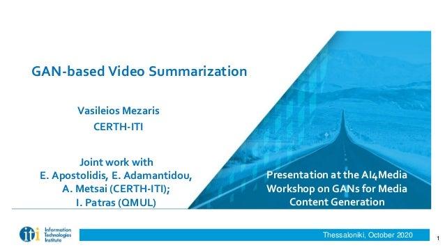 Thessaloniki, October 2020 GAN-based Video Summarization Vasileios Mezaris CERTH-ITI Presentation at the AI4Media Workshop...