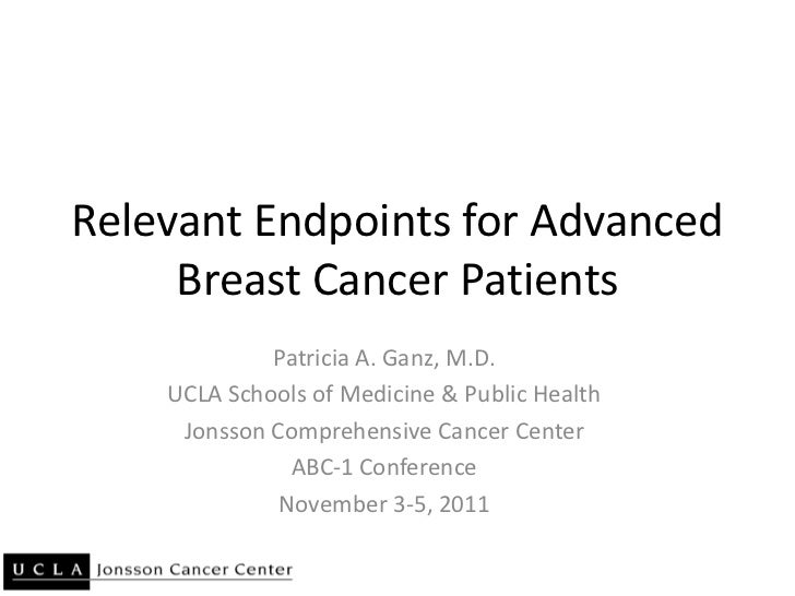Relevant Endpoints for Advanced     Breast Cancer Patients             Patricia A. Ganz, M.D.    UCLA Schools of Medicine ...