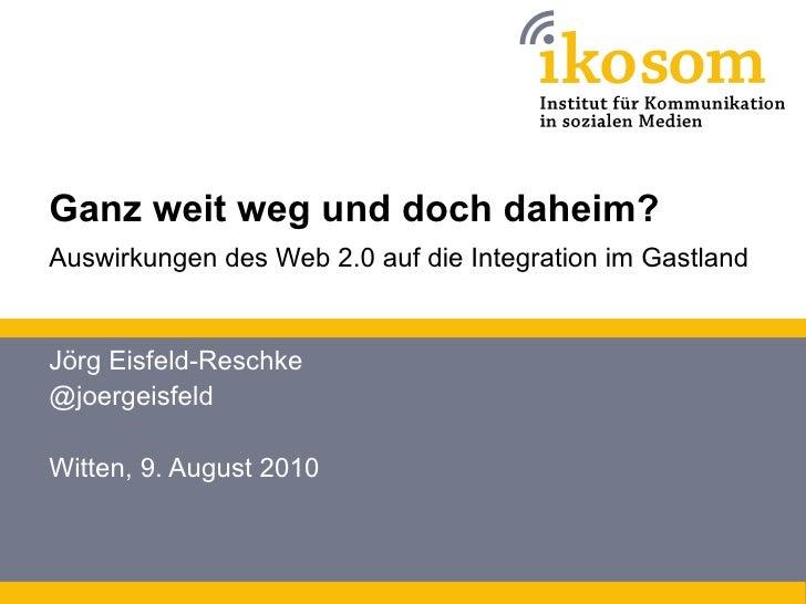 Ganz weit weg und doch daheim? Auswirkungen des Web 2.0 auf die Integration im Gastland   Jörg Eisfeld-Reschke @joergeisfe...