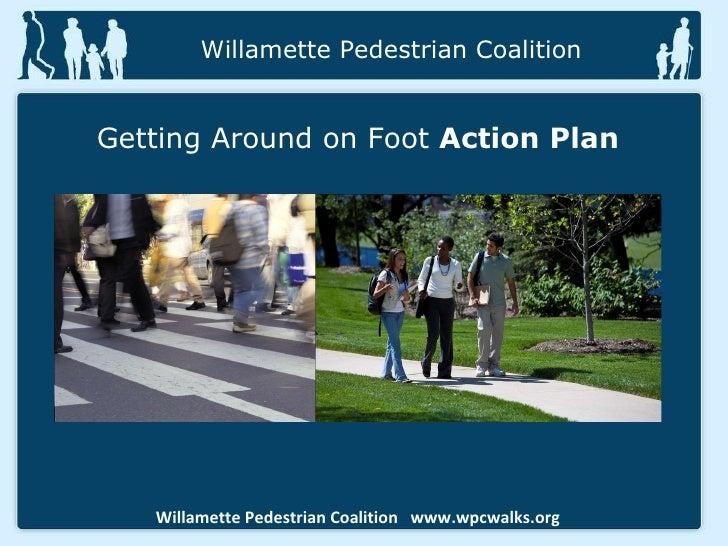 Willamette Pedestrian Coalition  www.wpcwalks.org Willamette Pedestrian Coalition Getting Around on Foot  Action Plan