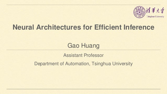 Gao Huang Assistant Professor Department of Automation, Tsinghua University Neural Architectures for Efficient Inference