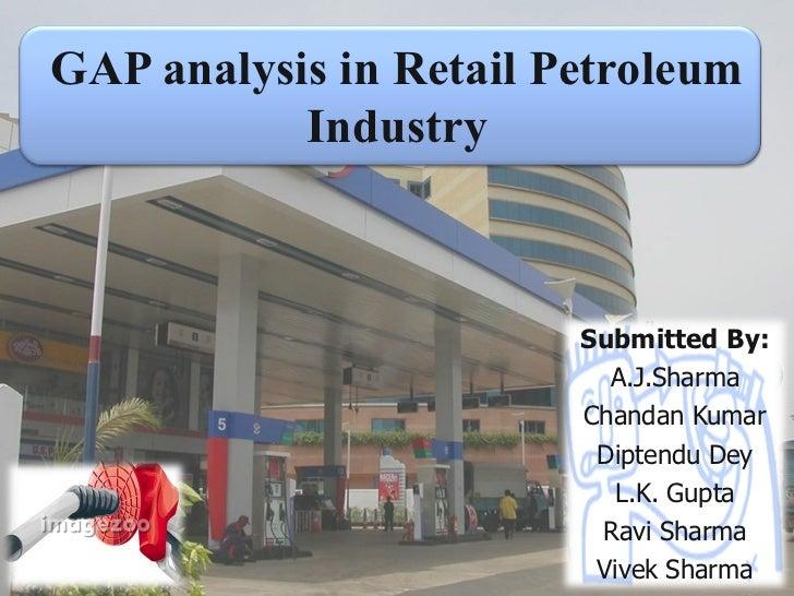 GAP analysis in Retail Petroleum Industry Submitted By: A.J.Sharma Chandan Kumar Diptendu Dey L.K. Gupta Ravi Sharma Vivek...