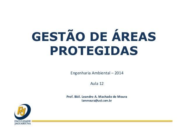 GESTÃO DE ÁREAS PROTEGIDAS Engenharia  Ambiental  –  2014      Aula  12   Prof.  Biól.  Leandro  A.  ...