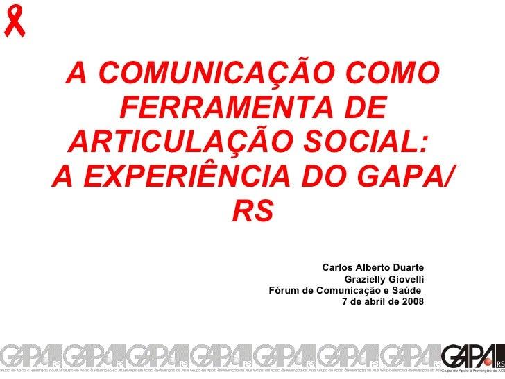 A COMUNICAÇÃO COMO FERRAMENTA DE ARTICULAÇÃO SOCIAL:  A EXPERIÊNCIA DO GAPA/RS Carlos Alberto Duarte Grazielly Giovelli Fó...