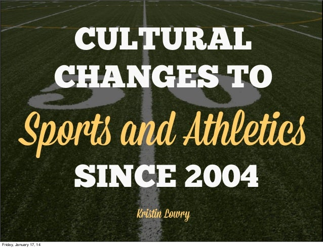CULTURAL CHANGES TO Sports and Athletics SINCE 2004 Kristin Lowry Friday, January 17, 14