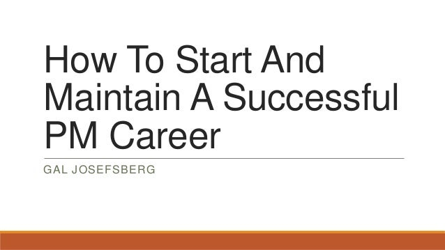 How To Start And Maintain A Successful PM Career GAL JOSEFSBERG