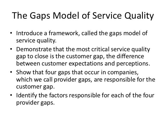 The Gaps Model of Service Quality• Introduce a framework, called the gaps model of  service quality.• Demonstrate that the...