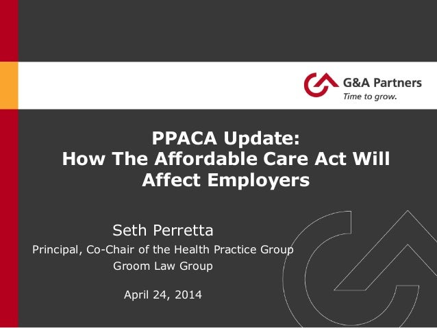 PPACA Update: How The Affordable Care Act Will Affect Employers Seth Perretta Principal, Co-Chair of the Health Practice G...