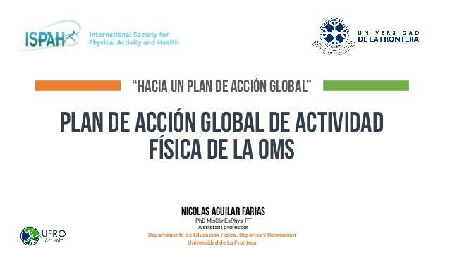"""""""HACIA UN PLAN DE ACCIÓN GLOBAL"""" PLAN DE ACCIÓN GLOBAL DE acTIVIDAD FÍSICA DE LA OMS nicolas aguilar farias PhD MsClinExPh..."""