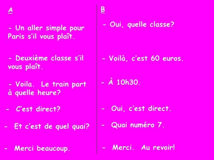 - Un aller simple pour Paris s'il vous plaît. - Oui, quelle classe? A B - Deuxième classe s'il vous plaît. - Voilà, c'est ...