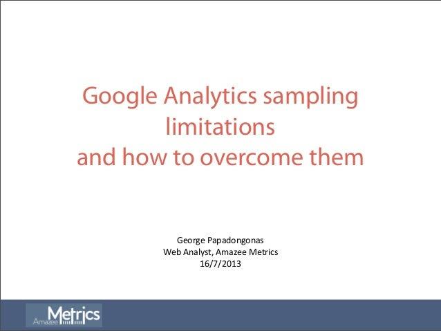Google Analytics sampling limitations and how to overcome them George  Papadongonas Web  Analyst,  Amazee  Metrics...