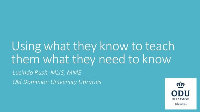 Using what they know to teach them what they need to know Lucinda Rush, MLIS, MME Old Dominion University Libraries