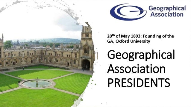 Geographical Association PRESIDENTS 20th of May 1893: Founding of the GA, Oxford University