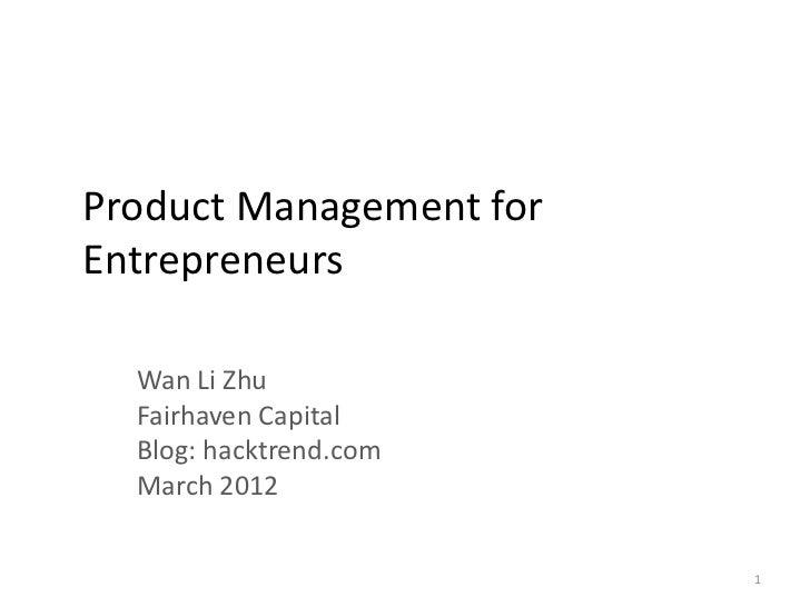Product Management forEntrepreneurs  Wan Li Zhu  Fairhaven Capital  Blog: hacktrend.com  March 2012                       ...
