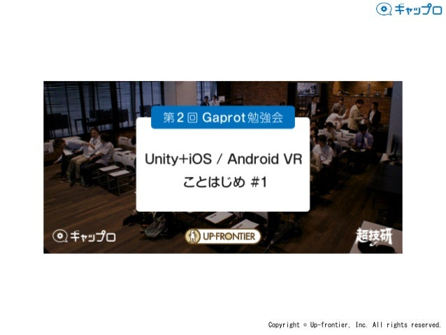 Copyright©Up-frontier,Inc.Allrightsreserved. Unity+iOS/Android VR ことはじめ#1 Gaprot