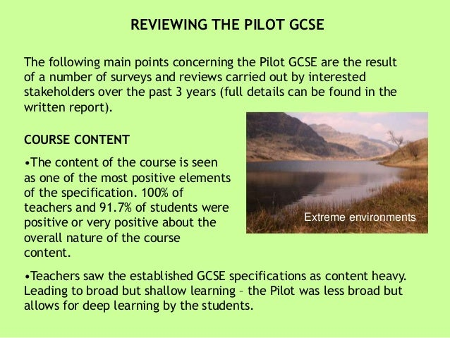 REVIEWING THE PILOT GCSE The following main points concerning the Pilot GCSE are the result of a number of surveys and rev...