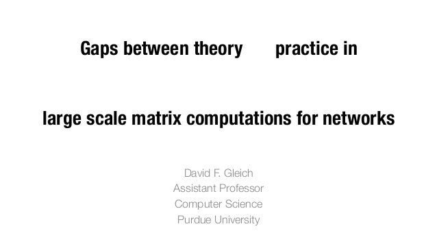 Gaps between theory practice in ! ! ! large scale matrix computations for networks David F. Gleich Assistant Professor Com...