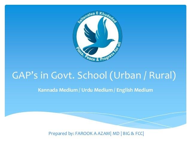 GAP's in Govt. School (Urban / Rural) Kannada Medium / Urdu Medium / English Medium Prepared by: FAROOK A AZAM  MD   BIG &...
