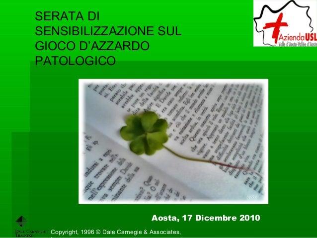 Copyright, 1996 © Dale Carnegie & Associates, SERATA DI SENSIBILIZZAZIONE SUL GIOCO D'AZZARDO PATOLOGICO Aosta, 17 Dicembr...