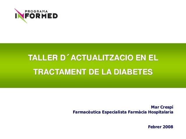 TALLER D´ACTUALITZACIO EN EL TRACTAMENT DE LA DIABETES Mar Crespí Farmacèutica Especialista Farmàcia Hospitalaria Febrer 2...
