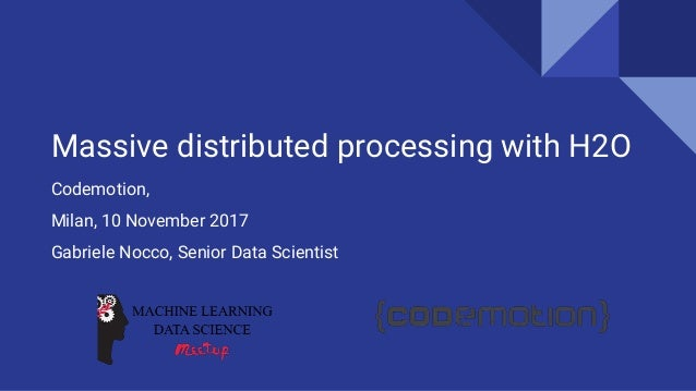 Massive distributed processing with H2O Codemotion, Milan, 10 November 2017 Gabriele Nocco, Senior Data Scientist