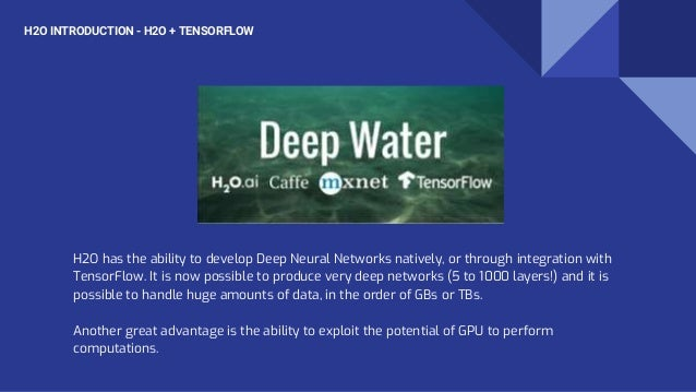 H2O has the ability to develop Deep Neural Networks natively, or through integration with TensorFlow. It is now possible t...