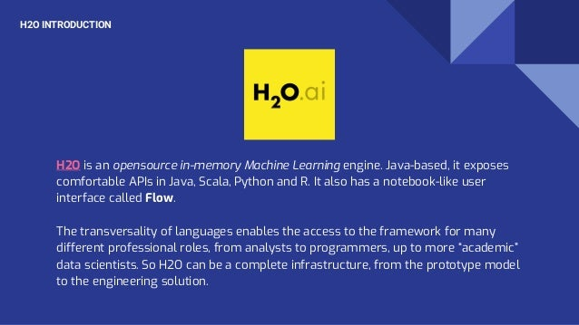 H2O INTRODUCTION H2O is an opensource in-memory Machine Learning engine. Java-based, it exposes comfortable APIs in Java, ...