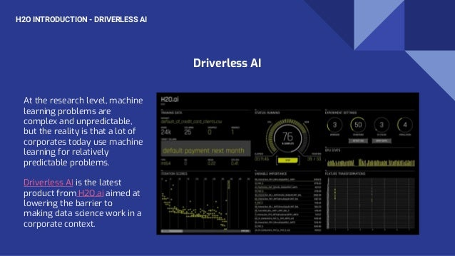 H2O INTRODUCTION - DRIVERLESS AI At the research level, machine learning problems are complex and unpredictable, but the r...